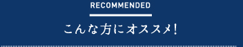 RECOMMENDED こんな方にオススメ!