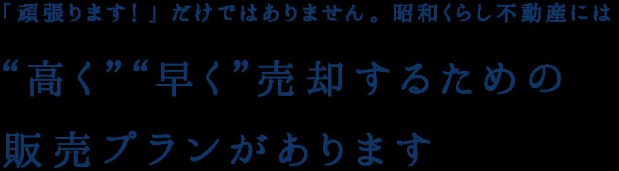 """「頑張ります!」だけではありません。昭和くらし不動産には""""高く""""""""早く""""売却するための販売プランがあります"""